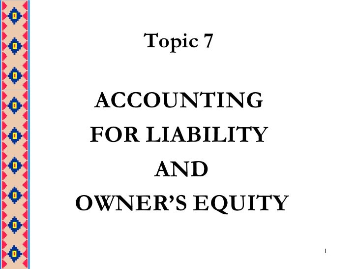 1<br />Topic 7<br />ACCOUNTING <br />FOR LIABILITY<br /> AND<br /> OWNER'S EQUITY<br />