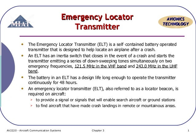 Emergency Locator Transmitter  AVIONICS TECHNOLOGY  The Emergency Locator Transmitter (ELT) is a self‑contained battery op...