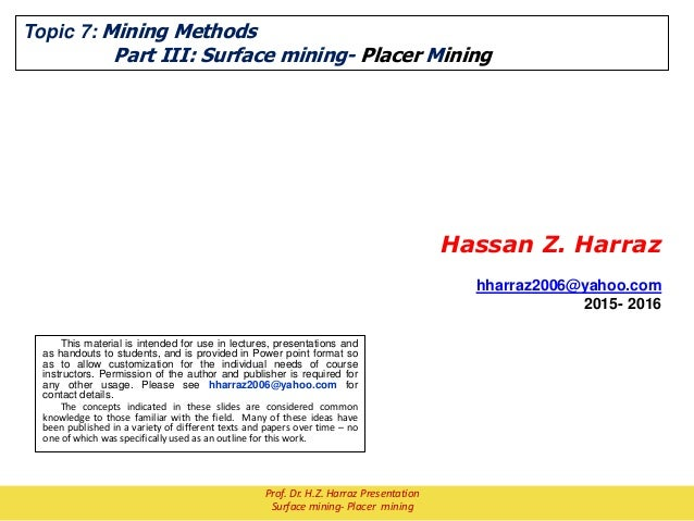 Topic 7: Mining Methods Part III: Surface mining- Placer Mining Hassan Z. Harraz hharraz2006@yahoo.com 2015- 2016 This mat...