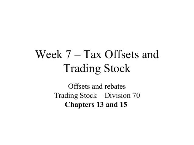 Week 7 – Tax Offsets and Trading Stock Offsets and rebates Trading Stock – Division 70 Chapters 13 and 15