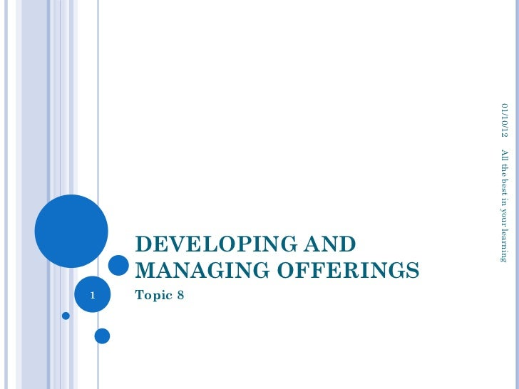 DEVELOPING AND MANAGING OFFERINGS Topic 8 01/10/12 All the best in your learning