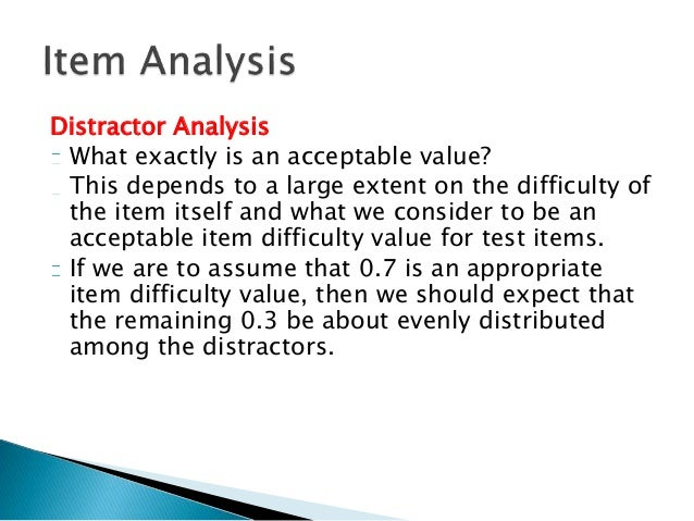 item analysis Item analysis is an important (probably the most important) tool to increase test effectiveness each items contribution is analyzed and assessed.