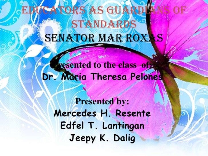 EDUCATORS AS GUARDIANS OF       STANDARDS   Senator mar roxas     Presented to the class of:   Dr. Maria Theresa Pelones  ...