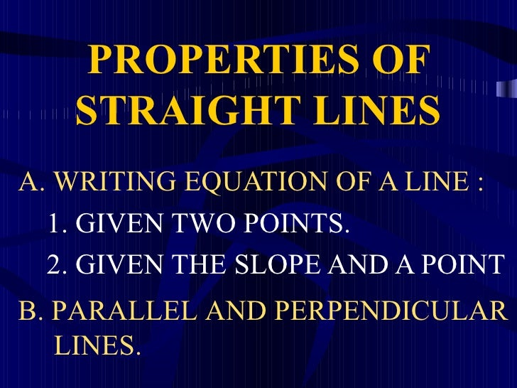 PROPERTIES OF    STRAIGHT LINES A. WRITING EQUATION OF A LINE :   1. GIVEN TWO POINTS.   2. GIVEN THE SLOPE AND A POINT B....