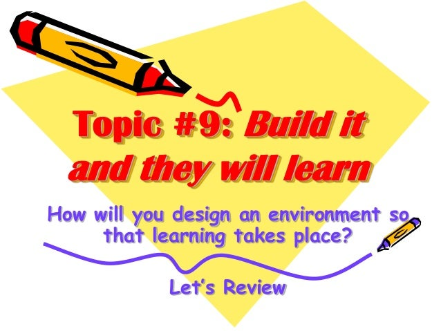 Topic #9: Build it  and they will learn How will you design an environment so that learning takes place? Let's Review