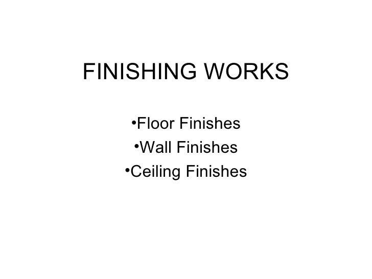 FINISHING WORKS    •Floor Finishes    •Wall Finishes   •Ceiling Finishes