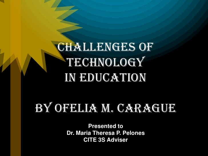 Challenges of    Technology    in EducationBy Ofelia M. Carague            Presented to    Dr. Maria Theresa P. Pelones   ...