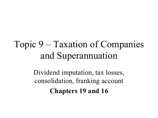 Topic 9 – Taxation of Companies and Superannuation Dividend imputation, tax losses, consolidation, franking account Chapte...