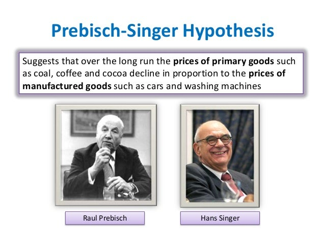 prebisch singer thesis The prebisch-singer thesis is generally taken to be the proposition that the net barter terms of trade between primary products (raw materials) and manufactures have.