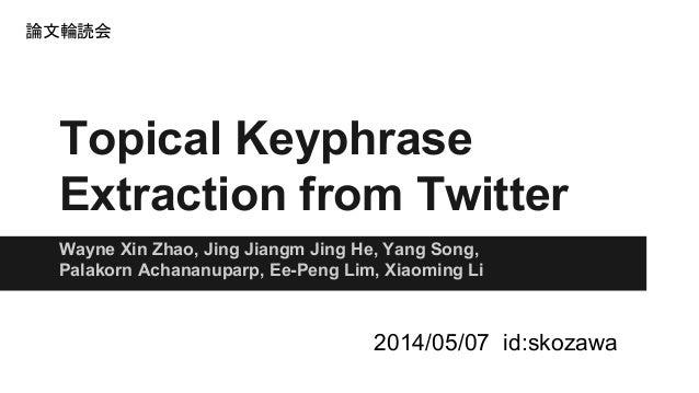 Topical Keyphrase Extraction from Twitter Wayne Xin Zhao, Jing Jiangm Jing He, Yang Song, Palakorn Achananuparp, Ee-Peng L...