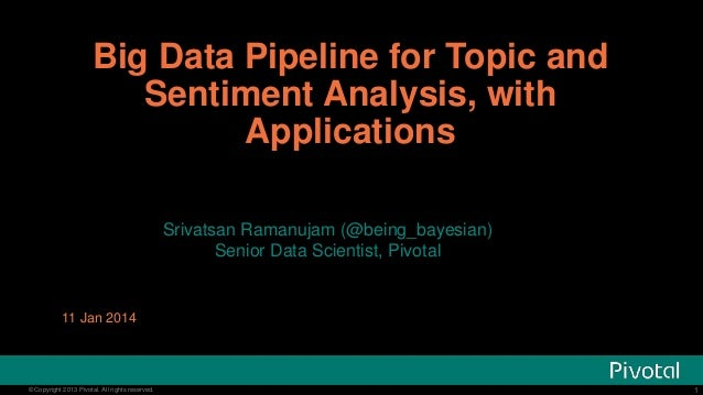 Big Data Pipeline for Topic and Sentiment Analysis, with Applications Srivatsan Ramanujam (@being_bayesian) Senior Data Sc...