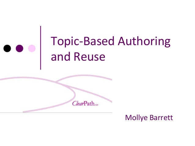 Topic-Based Authoring and Reuse  Mollye Barrett