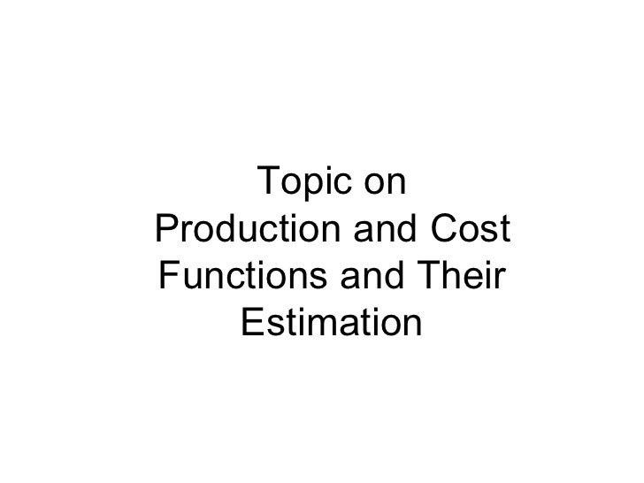 Topic on Production and Cost Functions and Their Estimation