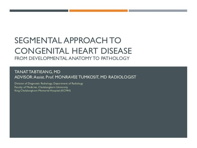 SEGMENTAL APPROACH TO CONGENITAL HEART DISEASE FROM DEVELOPMENTAL ANATOMY TO PATHOLOGY TANATTABTIEANG, MD ADVISOR:Assist. ...