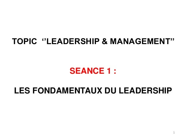 1 TOPIC ''LEADERSHIP & MANAGEMENT'' SEANCE 1 : LES FONDAMENTAUX DU LEADERSHIP