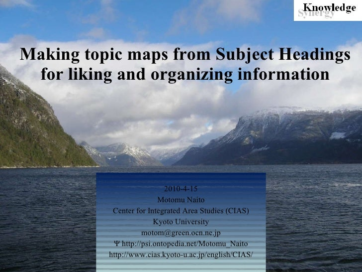 Making topic maps from Subject Headings for liking and organizing information 2010-4-15 Motomu Naito Center for Integrated...