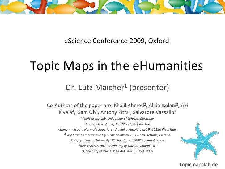 eScience Conference 2009, Oxford   Topic Maps in the eHumanities             Dr. Lutz Maicher1 (presenter)   Co-Authors of...