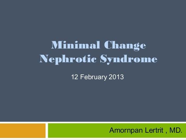 Minimal Change Nephrotic Syndrome 12 February 2013 Amornpan Lertrit , MD.