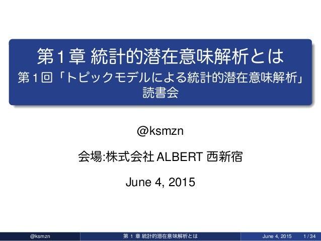 第1章 統計的潜在意味解析 第 1 回「 統計的潜在意味解析」 読書会 @ksmzn 会場:株式会社 ALBERT 西新宿 June 4, 2015 @ksmzn 第 1 章 統計的潜在意味解析 June 4, 2015 1 / 34