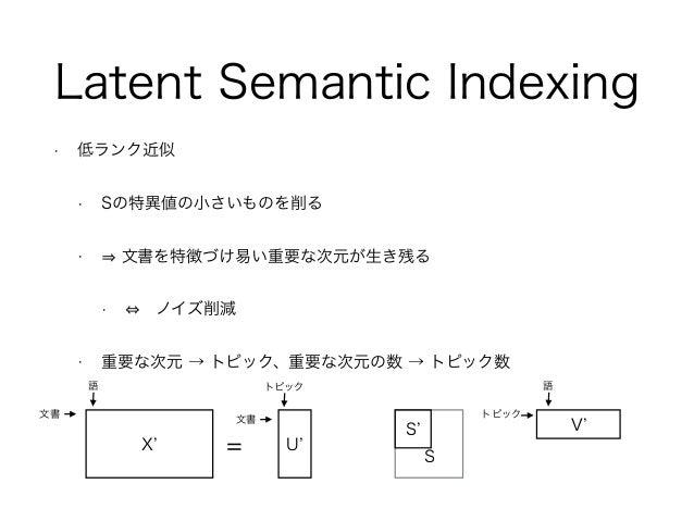 • 低ランク近似 • Sの特異値の小さいものを削る • 文書を特徴づけ易い重要な次元が生き残る • ノイズ削減 • 重要な次元 → トピック、重要な次元の数 → トピック数 Latent Semantic Indexing X = U S V...