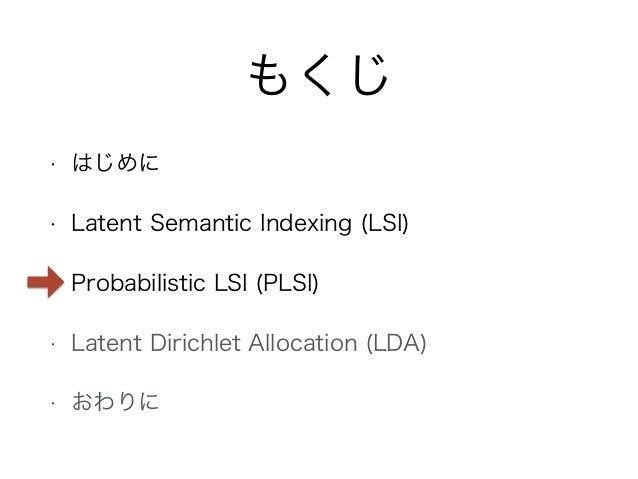 もくじ • はじめに • Latent Semantic Indexing (LSI) • Probabilistic LSI (PLSI) • Latent Dirichlet Allocation (LDA) • おわりに