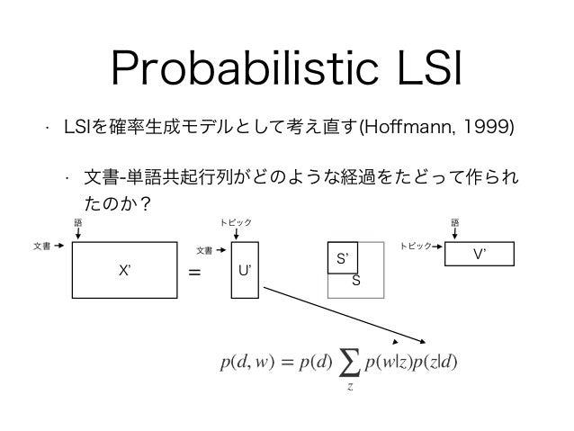 Probabilistic LSI • LSIを確率生成モデルとして考え直す(Hoffmann, 1999) • 文書-単語共起行列がどのような経過をたどって作られ たのか? X = U S V 文書 語 文書 トピック トピック 語 S