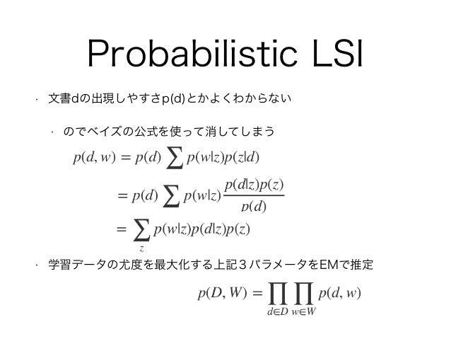 Probabilistic LSI • 文書dの出現しやすさp(d)とかよくわからない • のでベイズの公式を使って消してしまう • 学習データの尤度を最大化する上記3パラメータをEMで推定