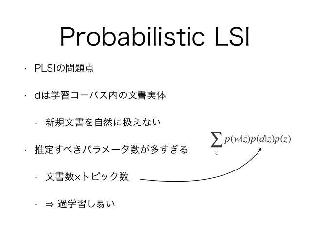Probabilistic LSI • PLSIの問題点 • dは学習コーパス内の文書実体 • 新規文書を自然に扱えない • 推定すべきパラメータ数が多すぎる • 文書数 トピック数 • 過学習し易い