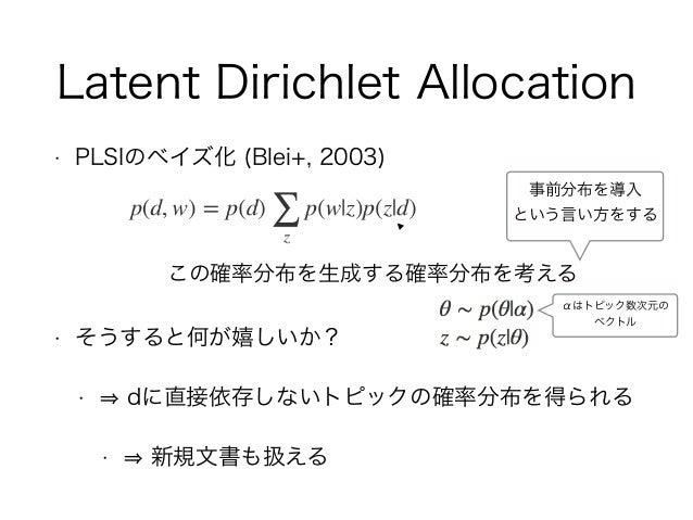 Latent Dirichlet Allocation • PLSIのベイズ化 (Blei+, 2003) • そうすると何が嬉しいか? • dに直接依存しないトピックの確率分布を得られる • 新規文書も扱える この確率分布を生成する確率分布を...