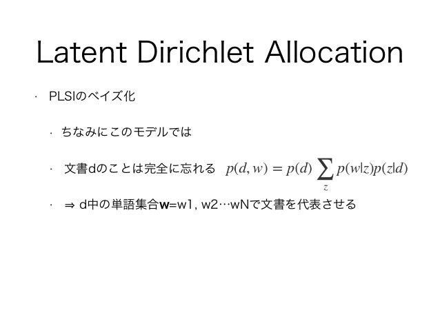Latent Dirichlet Allocation • PLSIのベイズ化 • ちなみにこのモデルでは • 文書dのことは完全に忘れる • d中の単語集合w=w1, w2…wNで文書を代表させる
