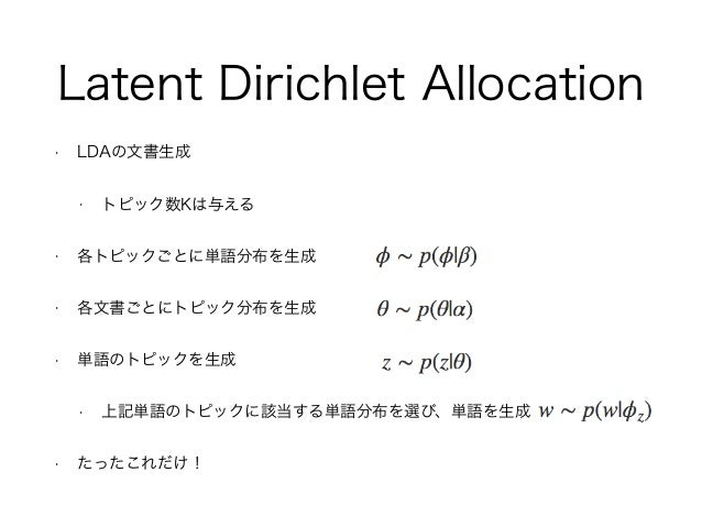 Latent Dirichlet Allocation • LDAの文書生成 • トピック数Kは与える • 各トピックごとに単語分布を生成 • 各文書ごとにトピック分布を生成 • 単語のトピックを生成 • 上記単語のトピックに該当する単語分布を...