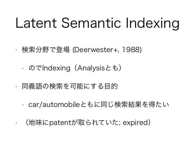 Latent Semantic Indexing • 検索分野で登場 (Deerwester+, 1988) • のでIndexing(Analysisとも) • 同義語の検索を可能にする目的 • car/automobileともに同じ検索結果...