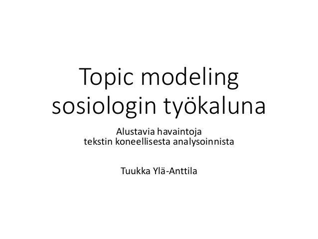 Topic modeling sosiologin työkaluna Alustavia havaintoja tekstin koneellisesta analysoinnista Tuukka Ylä-Anttila