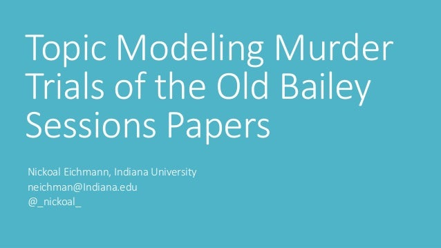 Topic Modeling Murder Trials of the Old Bailey Sessions Papers Nickoal Eichmann, Indiana University neichman@Indiana.edu @...