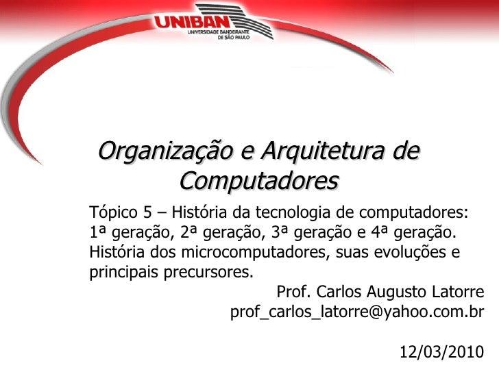 Organização e Arquitetura de       ComputadoresTópico 5 – História da tecnologia de computadores:1ª geração, 2ª geração, 3...