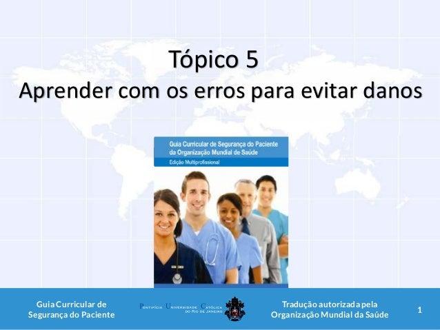 Tópico 5 Aprender com os erros para evitar danos 1Guia Curricular de Segurança do Paciente Tradução autorizada pela Organi...