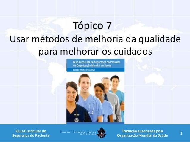 Tópico 7 Usar métodos de melhoria da qualidade para melhorar os cuidados 1Guia Curricular de Segurança do Paciente Traduçã...