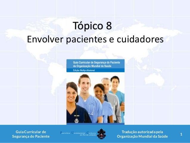 Tópico 8 Envolver pacientes e cuidadores 1Guia Curricular de Segurança do Paciente Tradução autorizada pela Organização Mu...