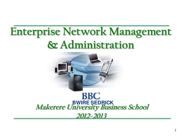 1 Enterprise Network Management & Administration BBC Makerere University Business School 2012-2013 BWIRE SEDRICK