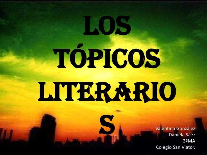 Los Tópicos literarios<br />Valentina GonzálezDaniela Sáez3ºMAColegio San Viator.<br />