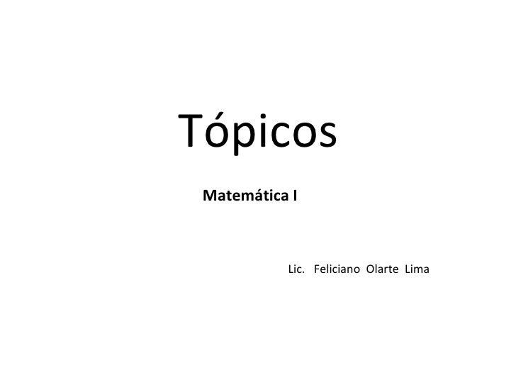 Tópicos Matemática I           Lic. Feliciano Olarte Lima