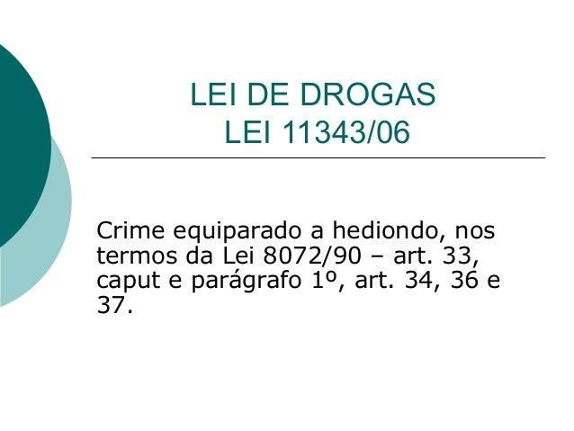 LEI DE DROGAS          LEI 11343/06Crime equiparado a hediondo, nostermos da Lei 8072/90 – art. 33,caput e parágrafo 1º, a...