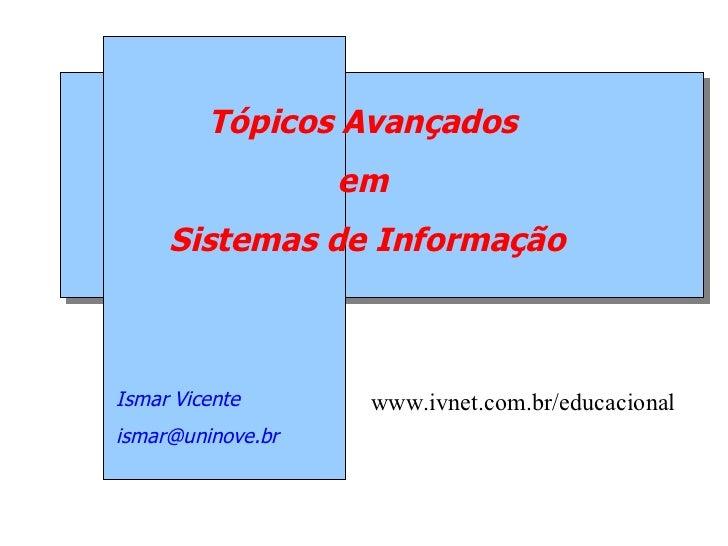 Tópicos Avançados                   em     Sistemas de InformaçãoIsmar Vicente       www.ivnet.com.br/educacionalismar@uni...