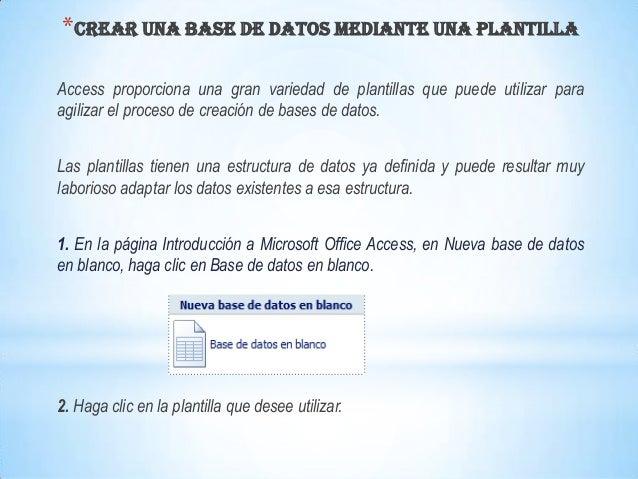 * CREAR UNA BASE DE DATOS MEDIANTE UNA PLANTILLAAccess proporciona una gran variedad de plantillas que puede utilizar para...