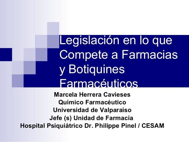 Legislación en lo que Compete a Farmacias y Botiquines Farmacéuticos Marcela Herrera Cavieses Químico Farmacéutico Univers...