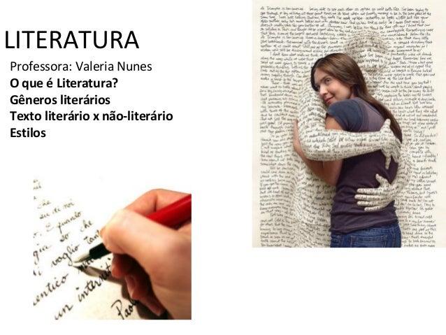 LITERATURA Professora: Valeria Nunes O que é Literatura? Gêneros literários Texto literário x não-literário Estilos