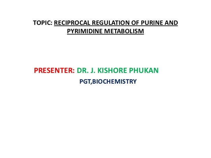 TOPIC:RECIPROCAL REGULATION OF PURINE AND PYRIMIDINE METABOLISM<br />PRESENTER:DR. J. KISHORE PHUKAN<br />PGT,BIOCHEMISTRY...