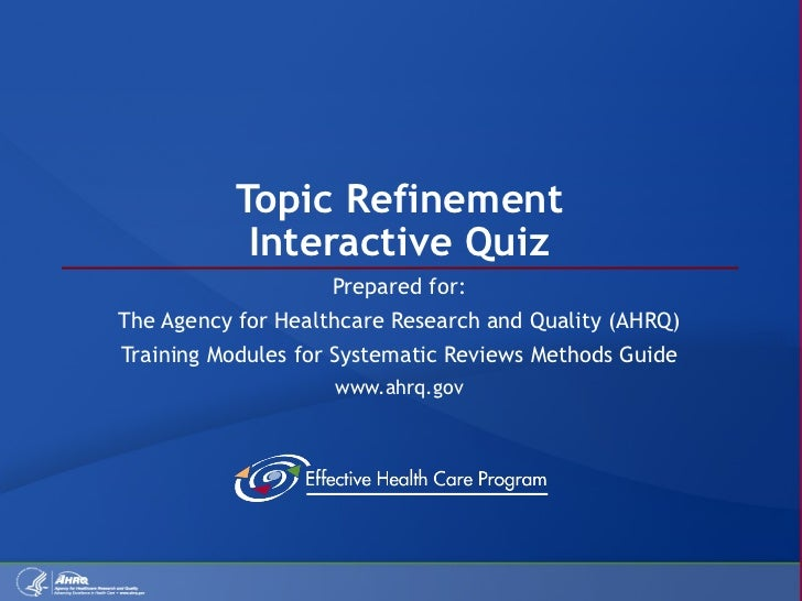 Topic Refinement Interactive Quiz Prepared for: The Agency for Healthcare Research and Quality (AHRQ) Training Modules for...