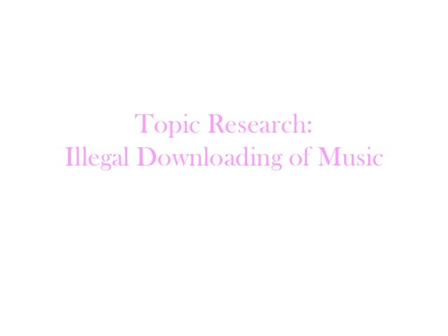 Topic Research:Illegal Downloading of Music