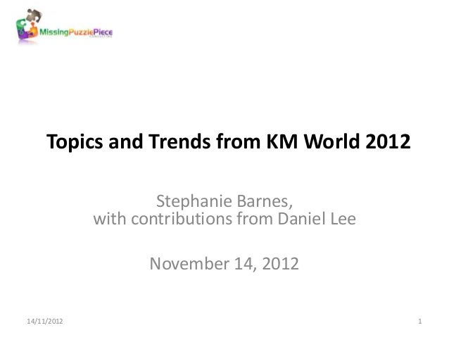 Topics and Trends from KM World 2012                     Stephanie Barnes,             with contributions from Daniel Lee ...